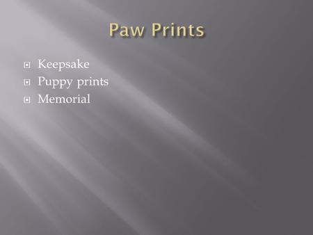 Keepsake  Puppy prints  Memorial  The following presentation demonstrates how the paw prints are created. This process takes approximately 18 days.