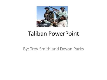 Taliban PowerPoint By: Trey Smith and Devon Parks.