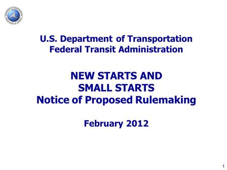 1 U.S. Department of Transportation Federal Transit Administration NEW STARTS AND SMALL STARTS Notice of Proposed Rulemaking February 2012.