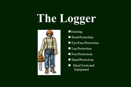 The Logger Training Head Protection Eye/Face Protection Leg Protection Foot Protection Hand Protection Hand Tools and Equipment.