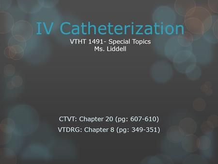 IV Catheterization VTHT 1491- Special Topics Ms. Liddell CTVT: Chapter 20 (pg: 607-610) VTDRG: Chapter 8 (pg: 349-351)