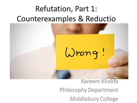 Refutation, Part 1: Counterexamples & Reductio Kareem Khalifa Philosophy Department Middlebury College.