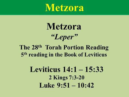 "Metzora ""Leper"" The 28 th Torah Portion Reading 5 th reading in the Book of Leviticus Leviticus 14:1 – 15:33 2 Kings 7:3-20 Luke 9:51 – 10:42 Metzora."