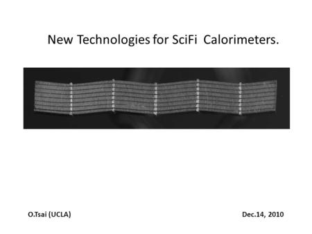 New Technologies for SciFi Calorimeters. O.Tsai (UCLA) Dec.14, 2010.