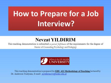How to Prepare for a Job Interview? This teaching demonstration is prepared for EDU 422 Methodology of Teaching lectured by Dr. Anderson Trudyann, E-mail: