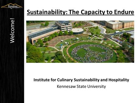 Sustainability: The Capacity to Endure Institute for Culinary Sustainability and Hospitality Kennesaw State University Welcome!