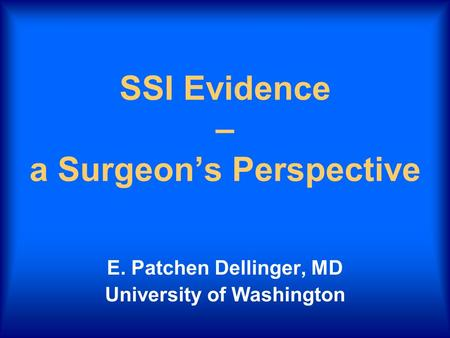 SSI Evidence – a Surgeon's Perspective E. Patchen Dellinger, MD University of Washington.