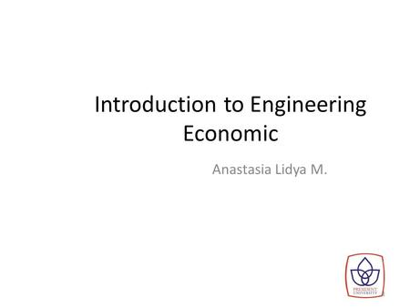Introduction to Engineering Economic Anastasia Lidya M. 1.