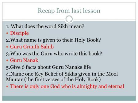 Recap from last lesson 1. What does the word Sikh mean? Disciple 2.What name is given to their Holy Book? Guru Granth Sahib 3.Who was the Guru who wrote.
