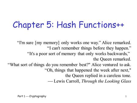 "Part 1  Cryptography 1 Chapter 5: Hash Functions++ ""I'm sure [my memory] only works one way."" Alice remarked. ""I can't remember things before they happen."""
