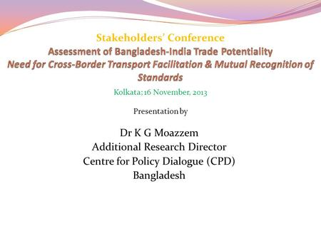Dr K <strong>G</strong> Moazzem Additional Research Director Centre for Policy Dialogue (CPD) Bangladesh Stakeholders' Conference Presentation by Kolkata; 16 November,