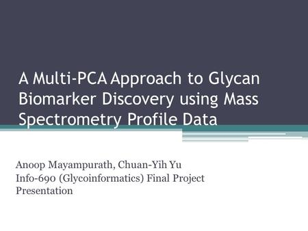 A Multi-PCA Approach to Glycan Biomarker Discovery using Mass Spectrometry Profile Data Anoop Mayampurath, Chuan-Yih Yu Info-690 (Glycoinformatics) Final.