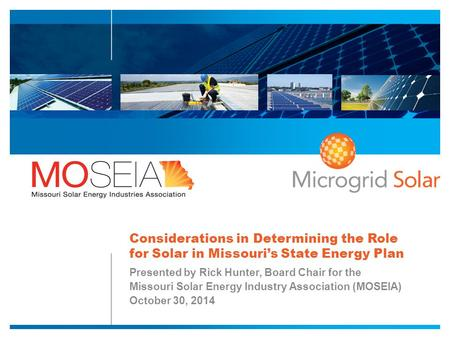 Considerations in Determining the Role for Solar in Missouri's State Energy Plan Presented by Rick Hunter, Board Chair for the Missouri Solar Energy Industry.