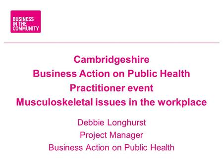 Cambridgeshire Business Action on Public Health Practitioner event Musculoskeletal issues in the workplace Debbie Longhurst Project Manager Business Action.