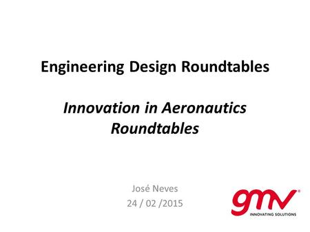 Engineering Design Roundtables Innovation in Aeronautics Roundtables José Neves 24 / 02 /2015.