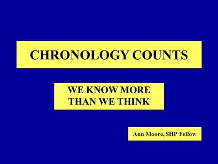 CHRONOLOGY COUNTS WE KNOW MORE THAN WE THINK Ann Moore, SHP Fellow.