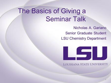 The Basics of Giving a Seminar Talk Nicholas A. Gariano Senior Graduate Student LSU Chemistry Department 1.