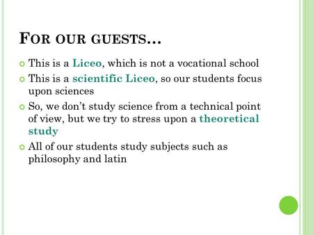 F OR OUR GUESTS … This is a Liceo, which is not a vocational school This is a scientific Liceo, so our students focus upon sciences So, we don't study.
