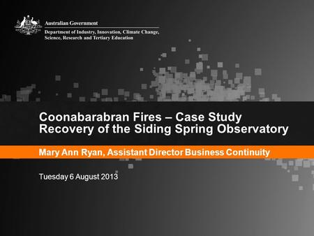 Coonabarabran Fires – Case Study Recovery of the Siding Spring Observatory Mary Ann Ryan, Assistant Director Business Continuity Tuesday 6 August 2013.