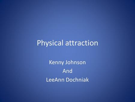 Physical attraction Kenny Johnson And LeeAnn Dochniak.