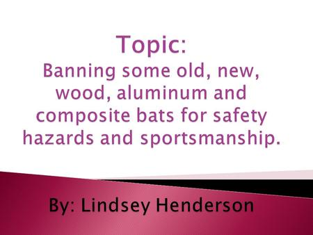  In little league they want to ban aluminum bats. Light weight bats make the ball travel farther and faster. Serious injury could occur because if the.