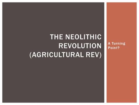turning points for the neolithic revolution The neolithic revolution was a turning point for humanity, it was the transition of people evolving from hunters and food gatherers, into people who live in agriculture society this is when people started intellectualizing for food supply becoming more reliable as they started planting seeds and building farms.