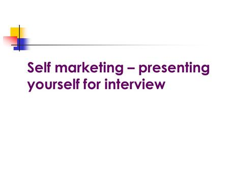 Self marketing – presenting yourself for interview.