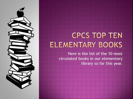 Here is the list of the 10 most circulated books in our elementary library so far this year.