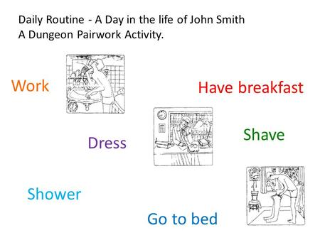 Daily Routine - A Day in the life of John Smith A Dungeon Pairwork Activity. Work Shave Have breakfast Go to bed Dress Shower.