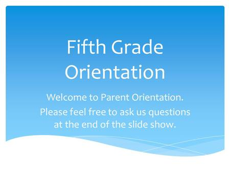 Fifth Grade Orientation Welcome to Parent Orientation. Please feel free to ask us questions at the end of the slide show.