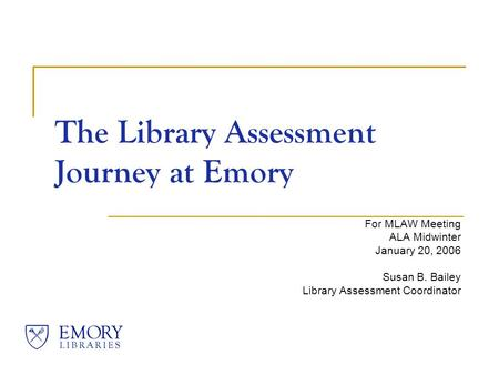 The Library Assessment Journey at Emory For MLAW Meeting ALA Midwinter January 20, 2006 Susan B. Bailey Library Assessment Coordinator.
