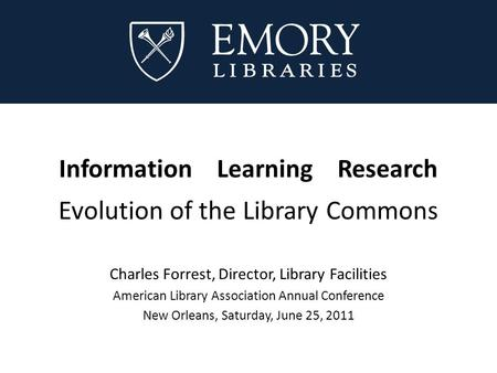 Information Learning Research Evolution of the Library Commons Charles Forrest, Director, Library Facilities American Library Association Annual Conference.