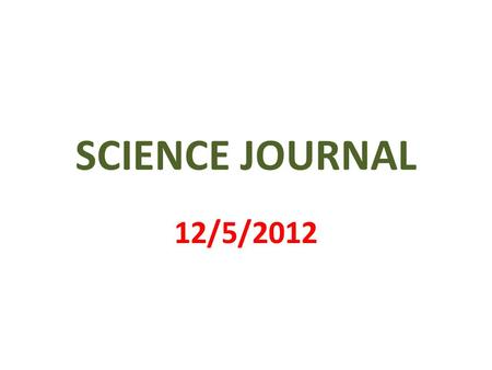 SCIENCE JOURNAL 12/5/2012. 1 st PAGE MY SCIENCE JOURNAL BY _________________.