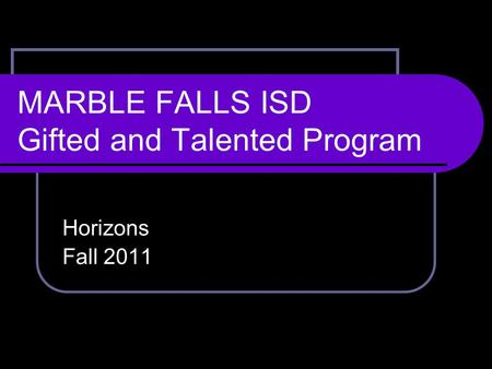 MARBLE FALLS ISD Gifted and Talented Program Horizons Fall 2011.