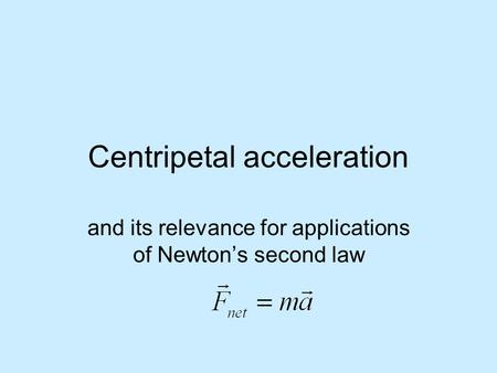 Centripetal acceleration and its relevance for applications of Newton's second law.