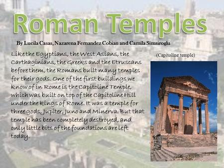 Like the Egyptians, the West Asians, the Carthaginians, the Greeks and the Etruscans before them, the Romans built many temples for their gods. One of.