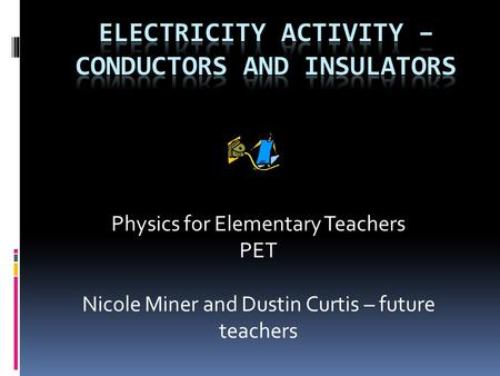 Physics for Elementary Teachers PET Nicole Miner and Dustin Curtis – future teachers.