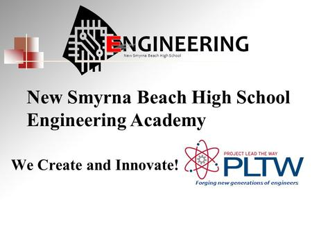 We Create and Innovate! New Smyrna Beach High School Engineering Academy NGINEERING New Smyrna Beach High School Forging new generations of engineers.