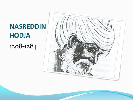 NASREDDIN HODJA 1208-1284. NASREDDIN HODJA Nasreddin Hoca or Hoca, which means 'scholar' was born in 1208 in Hortu village near Sivrihisar in the west.