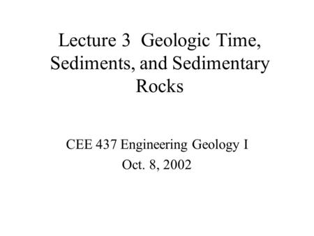 Lecture 3 Geologic Time, Sediments, and Sedimentary Rocks CEE 437 Engineering Geology I Oct. 8, 2002.