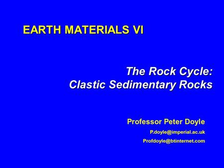 EARTH MATERIALS VI The Rock Cycle: Clastic Sedimentary Rocks Professor Peter Doyle