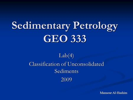 Sedimentary Petrology GEO 333 Lab(4) Classification of Unconsolidated Sediments 2009 Mansour Al-Hashim.