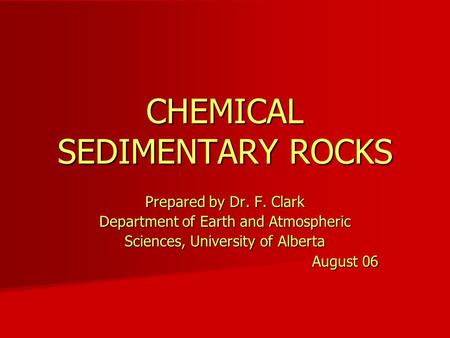 CHEMICAL SEDIMENTARY ROCKS Prepared by Dr. F. Clark Department of Earth and Atmospheric Sciences, University of Alberta August 06.