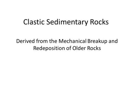 Clastic Sedimentary Rocks Derived from the Mechanical Breakup and Redeposition of Older Rocks.