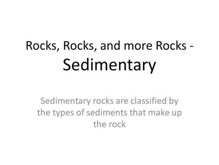 Rocks, Rocks, and more Rocks - Sedimentary Sedimentary rocks are classified by the types of sediments that make up the rock.