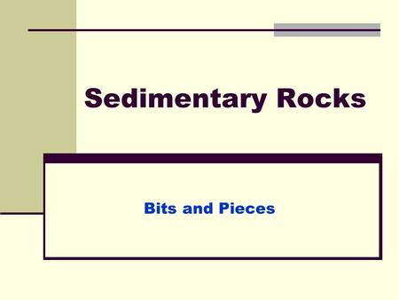 Sedimentary Rocks Bits and Pieces. Sedimentary rocks form as sediment is: Deposited Buried Compacted Cemented.