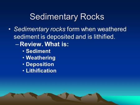 Sedimentary Rocks Sedimentary rocks form when weathered sediment is deposited and is lithified. –Review. What is: Sediment Weathering Deposition Lithification.