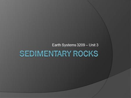 Earth Systems 3209 – Unit 3. The Rock Cycle  Why study sedimentary rocks? Economic use, fossils and earths history.  5% of Earths crust is sedimentary.