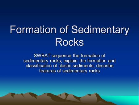 Formation of Sedimentary Rocks SWBAT sequence the formation of sedimentary rocks; explain the formation and classification of clastic sediments; describe.