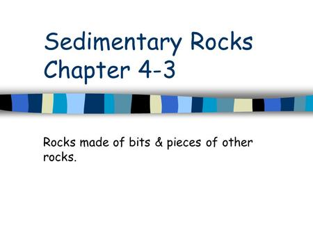 Sedimentary Rocks Chapter 4-3 Rocks made of bits & pieces of other rocks.